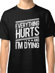 everything hurts and I am dying Classic T-Shirt