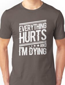 everything hurts and I am dying Unisex T-Shirt