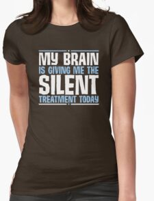 My Brain Is Giving Me The Silent Treatment Today Womens Fitted T-Shirt