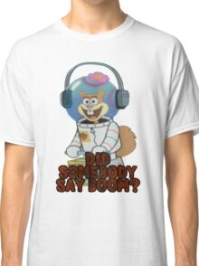 DID SOMEBODY SAY BOOM? Classic T-Shirt