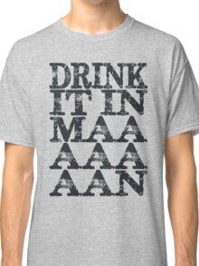 Drink It In Maaaaan Classic T-Shirt