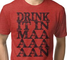 Drink It In Maaaaan Tri-blend T-Shirt