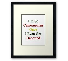 I'm So Cameroonian Once I Even Got Deported  Framed Print
