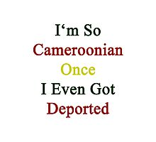 I'm So Cameroonian Once I Even Got Deported  Photographic Print