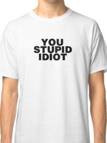 YOU STUPID IDIOT Classic T-Shirt