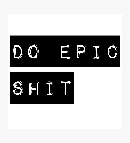Do Epic Shit Motivational Saying Photographic Print