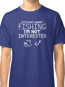 Present XXL If Its Not About Fishing Im Not Interested Classic T-Shirt