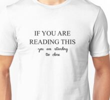 IF YOU ARE READING THIS YOU ARE STANDING TOO CLOSE Unisex T-Shirt