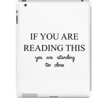 IF YOU ARE READING THIS YOU ARE STANDING TOO CLOSE iPad Case/Skin
