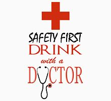 Safety first ~ Drink with a Doctor Unisex T-Shirt