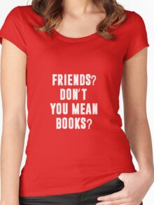 Friends? Don't you mean books? Women's Fitted Scoop T-Shirt
