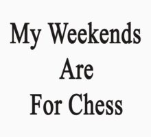 My Weekends Are For Chess  by supernova23