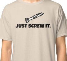 Just Screw It Funny DIY T Shirt Classic T-Shirt