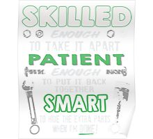 Skilled Enough to take it apart Patient Enough to put it back together Smart to Hide The Extra Parts When I'm Done!  Mechanic Shirt Poster
