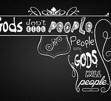 Gods Don't Kill People. People with gods kill people. by Brett Gilbert