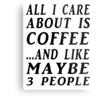 ALL I CARE ABOUT IS COFFEE...AND LIKE MAYBE 3 PEOPLE Metal Print