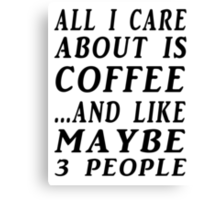 ALL I CARE ABOUT IS COFFEE...AND LIKE MAYBE 3 PEOPLE Canvas Print