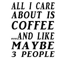 ALL I CARE ABOUT IS COFFEE...AND LIKE MAYBE 3 PEOPLE Photographic Print