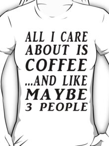 ALL I CARE ABOUT IS COFFEE...AND LIKE MAYBE 3 PEOPLE T-Shirt