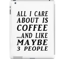 ALL I CARE ABOUT IS COFFEE...AND LIKE MAYBE 3 PEOPLE iPad Case/Skin