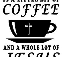ALL I NEED TODAY IS A LITTLE BIT OF COFFEE AND A WHOLE LOT OF JESUS by Glamfoxx