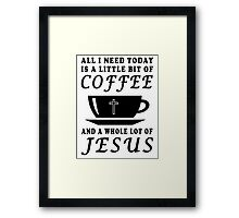 ALL I NEED TODAY IS A LITTLE BIT OF COFFEE AND A WHOLE LOT OF JESUS Framed Print