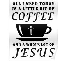 ALL I NEED TODAY IS A LITTLE BIT OF COFFEE AND A WHOLE LOT OF JESUS Poster