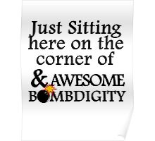JUST SITTING HERE ON THE CORNER OF AWESOME AND BOMBDIGGITY Poster