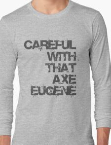 Careful With That Axe Eugene Long Sleeve T-Shirt