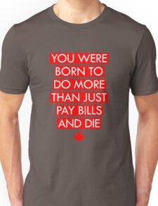 You Were Born To Do More Than Just Pay Bills and Die Unisex T-Shirt