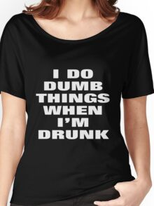 I DO DUMB THINGS WHEN I'M DRUNK Women's Relaxed Fit T-Shirt