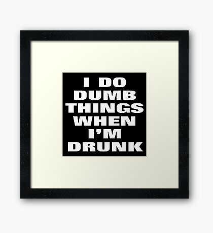 I DO DUMB THINGS WHEN I'M DRUNK Framed Print