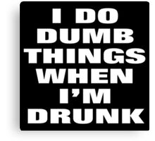 I DO DUMB THINGS WHEN I'M DRUNK Canvas Print
