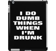 I DO DUMB THINGS WHEN I'M DRUNK iPad Case/Skin