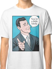 You're a little bitch Classic T-Shirt