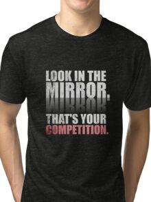 Look in The Mirror. That's Your Competition. - Gym Motivational Quotes Tri-blend T-Shirt