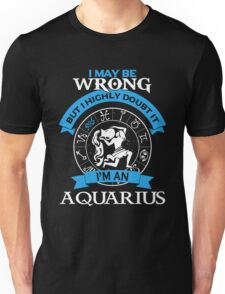 Aquarius - I May Be Wrong But I Highly Doubt It I'm An Aquarius Unisex T-Shirt