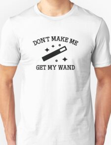 Don't Make Me Get My Wand Unisex T-Shirt