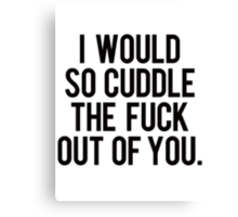 I would so cuddle the fuck out of you Canvas Print