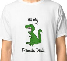 All My Friends Died Classic T-Shirt