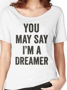 You May Say I'm A Dreamer Women's Relaxed Fit T-Shirt