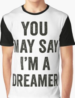You May Say I'm A Dreamer Graphic T-Shirt