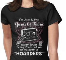 I'm Just A Few Yards Of Fabric Away From Being Featured On An Episode Of Hoarders Womens Fitted T-Shirt