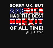 Brexit Tshirt, Sorry UK But America Had The Best Brexit Of All Time Since 4 July 1776 Unisex T-Shirt