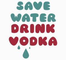 Save Water Drink Vodka by radquoteshirts