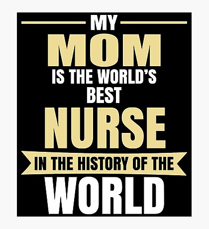 My Mom Is The World's Best NURSE In The History Photographic Print