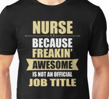 NURSE Because Freakin  Awesome Is Not An Official Job Title Unisex T-Shirt