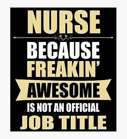NURSE Because Freakin  Awesome Is Not An Official Job Title Photographic Print