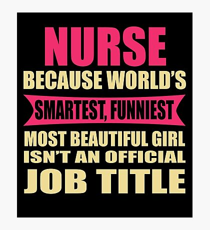 NURSE Because World's Smartest  Funniest Most Beautiful Girl Photographic Print