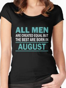 ALL MEN ARE CREATED EQUAL BUT THE BEST ARE BORN IN August Women's Fitted Scoop T-Shirt
